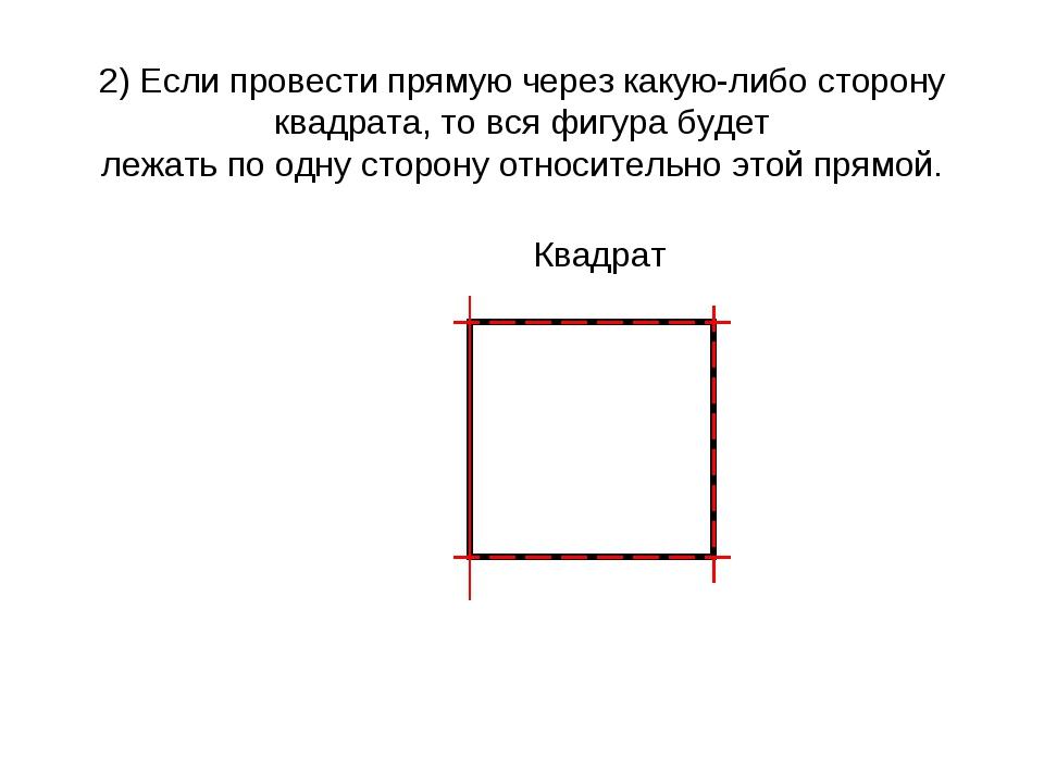 2) Если провести прямую через какую-либо сторону квадрата, то вся фигура буде...