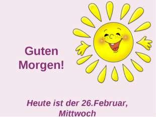 Guten Morgen! Heute ist der 26.Februar, Mittwoch