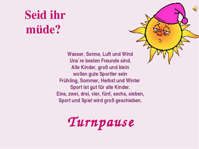 Seid ihr müde? Turnpause Wasser, Sonne, Luft und Wind Uns`re besten Freunde s...