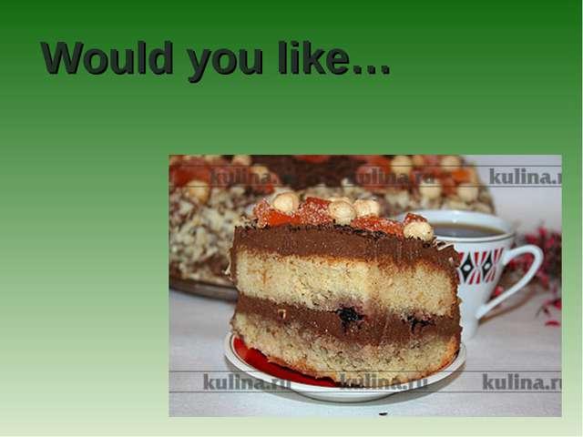 Would you like…