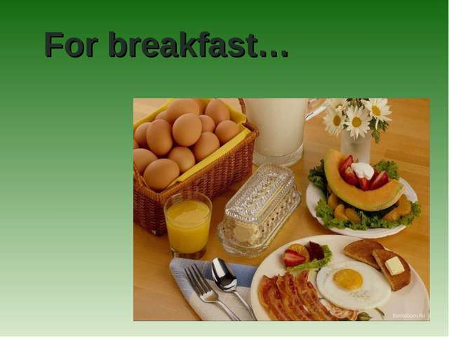 For breakfast…