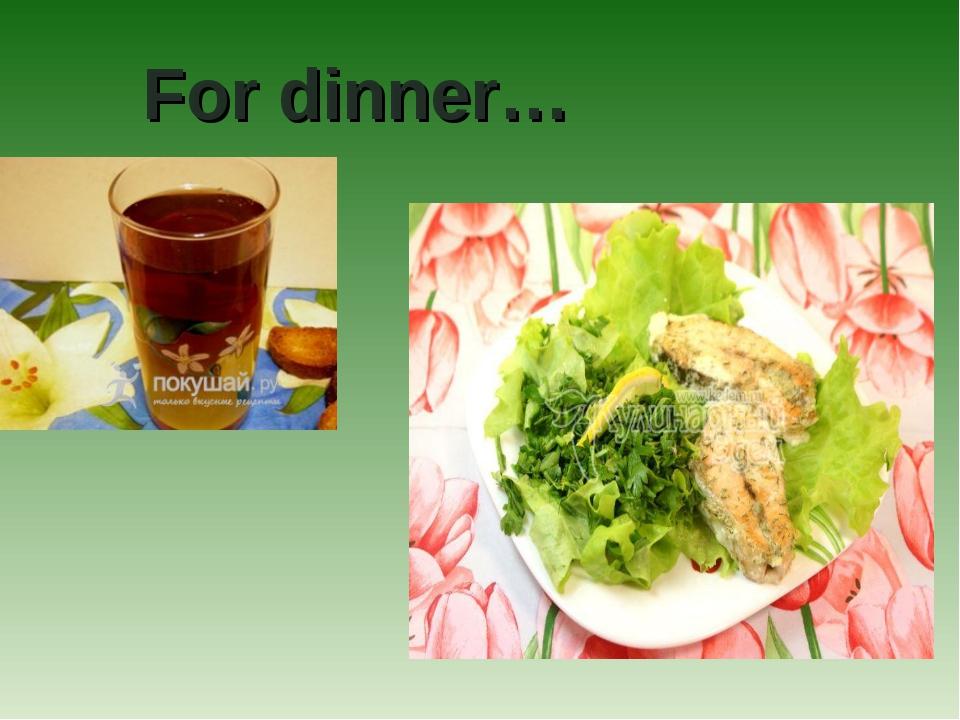 For dinner…