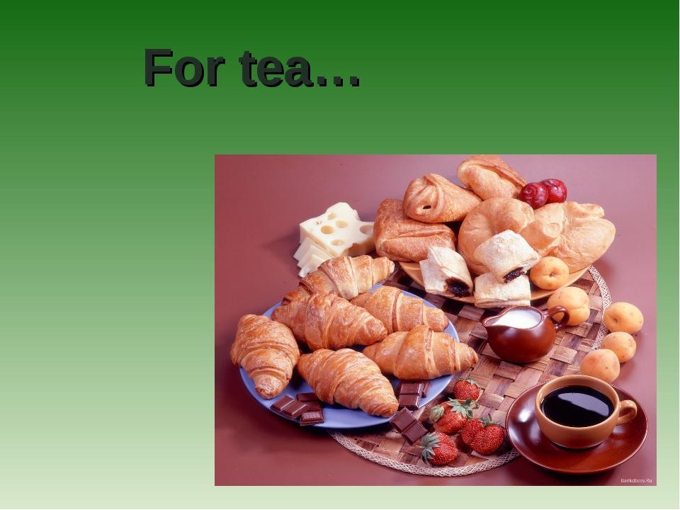 For tea…