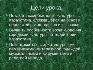Цели урока: Показать самобытность культуры Казахстана, сложившейся на основе