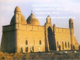 Мавзолей-мечеть Арыстанбаб. Южный Казахстан XII в. Реконструкция начала XX в.