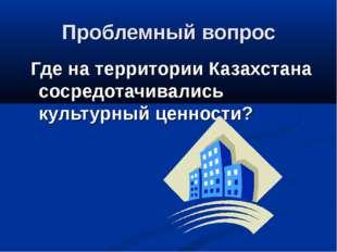 Проблемный вопрос Где на территории Казахстана сосредотачивались культурный ц