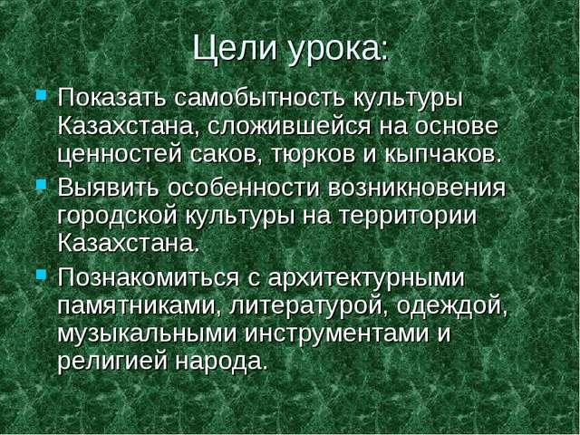 Цели урока: Показать самобытность культуры Казахстана, сложившейся на основе...