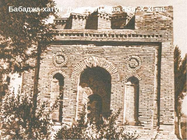 Бабаджа-хатун. Джамбульская обл. X-XI вв.