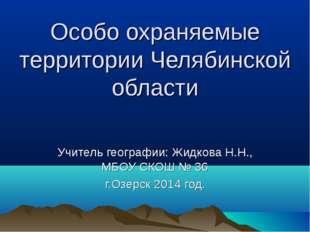 Особо охраняемые территории Челябинской области Учитель географии: Жидкова Н.