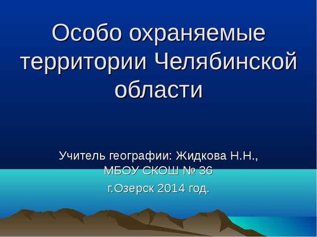 Особо охраняемые территории Челябинской области Учитель географии: Жидкова Н....