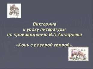 Викторина к уроку литературы по произведению В.П.Астафьева «Конь с розовой гр