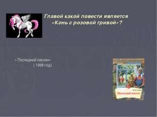 Главой какой повести является «Конь с розовой гривой»? « Последний поклон» (