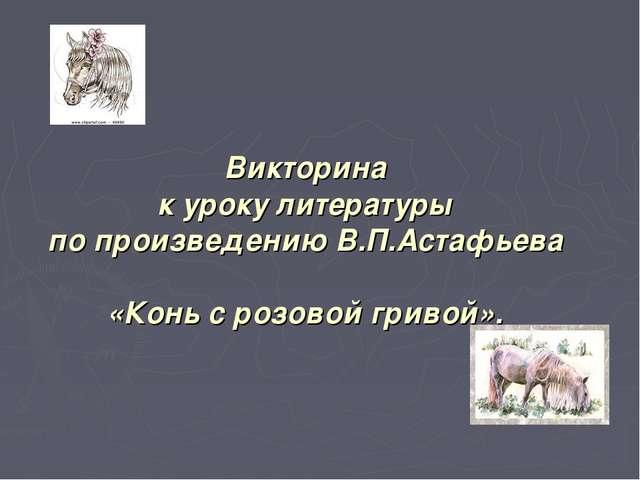 Викторина к уроку литературы по произведению В.П.Астафьева «Конь с розовой гр...
