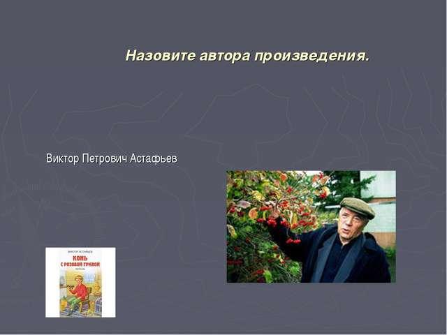 Назовите автора произведения. Виктор Петрович Астафьев
