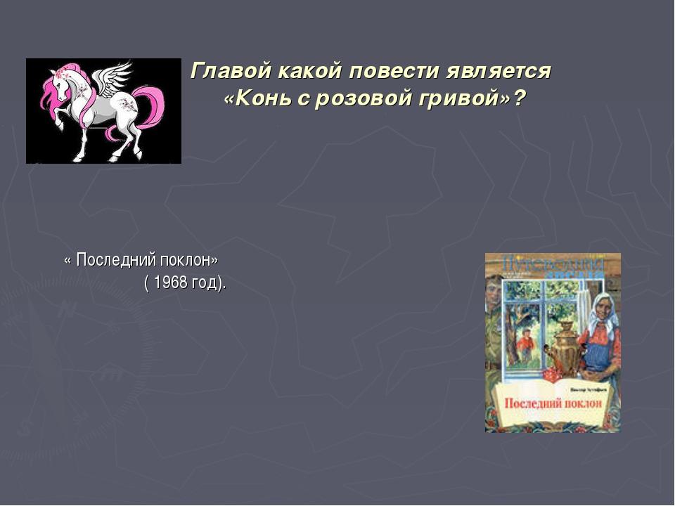 Главой какой повести является «Конь с розовой гривой»? « Последний поклон» (...