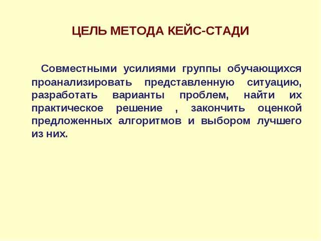 ЦЕЛЬ МЕТОДА КЕЙС-СТАДИ Совместными усилиями группы обучающихся проанализирова...