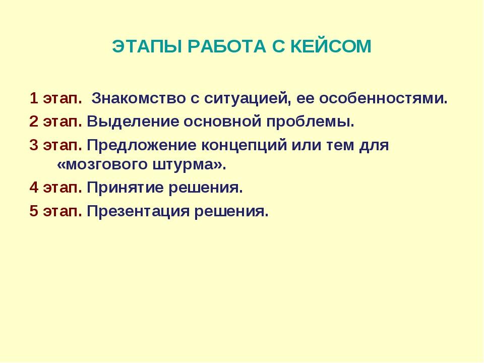 ЭТАПЫ РАБОТА С КЕЙСОМ 1 этап. Знакомство с ситуацией, ее особенностями. 2 эта...
