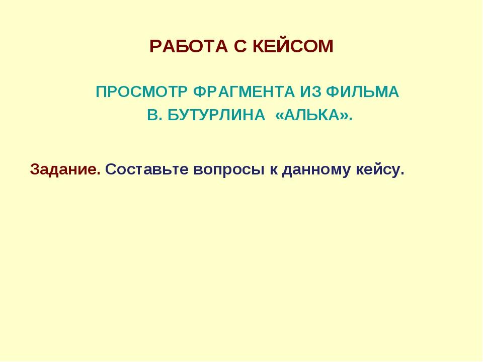 РАБОТА С КЕЙСОМ ПРОСМОТР ФРАГМЕНТА ИЗ ФИЛЬМА В. БУТУРЛИНА «АЛЬКА».  Задание....