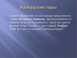 Горное обрамление на юго-западе представлено горами Большого Кавказа, протяну