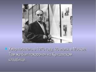 Умер писатель в 1976 году, 26 июля, в Москве. Там же был похоронен на Кунцевс