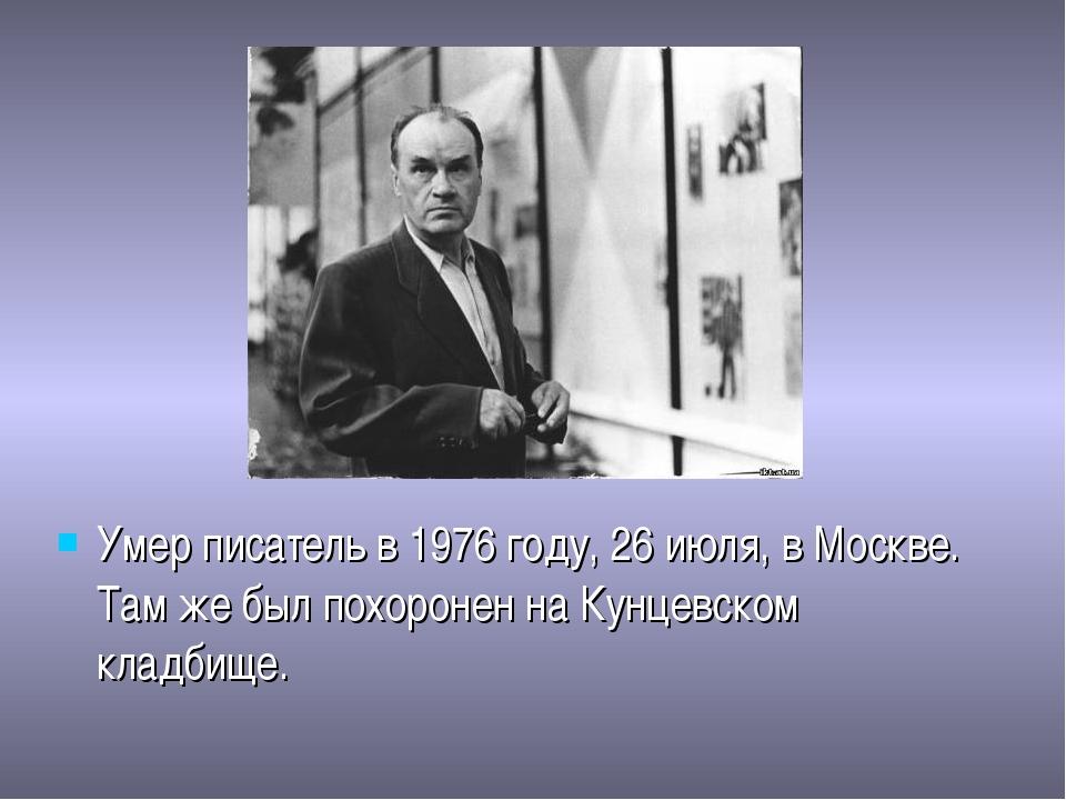 Умер писатель в 1976 году, 26 июля, в Москве. Там же был похоронен на Кунцевс...