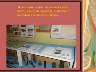 Экспозиция музея включает в себя каски, обломки снарядов, таблички с именами
