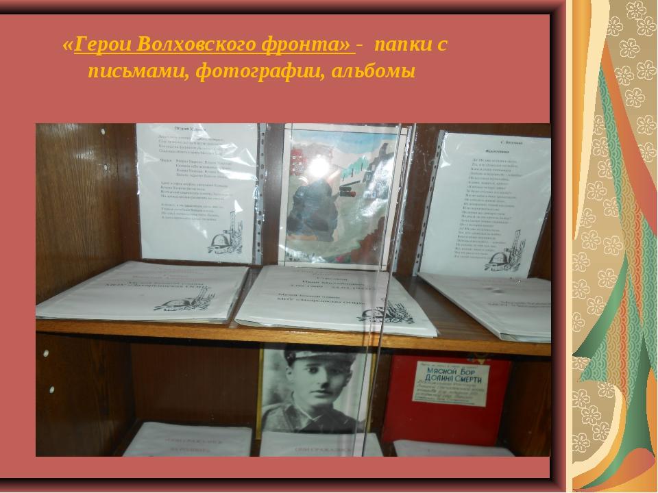«Герои Волховского фронта» - папки с письмами, фотографии, альбомы