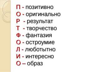 П - позитивно О - оригинально Р - результат Т - творчество Ф - фантазия О -