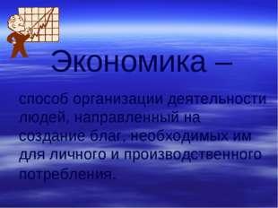 (C) ПТПЛ, 2004 Экономика – способ организации деятельности людей, направленны