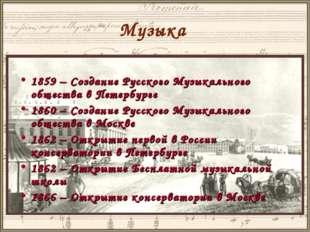 Музыка 1859 – Создание Русского Музыкального общества в Петербурге 1860 – Соз