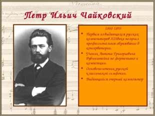 Петр Ильич Чайковский 1840-1893 Первым из выдающихся русских композиторов XIX