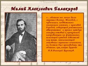 Милий Алексеевич Балакирев «…обаяние его лично было страшно велико. Молодой,