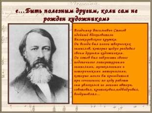 «…Быть полезным другим, коли сам не рожден художником» Владимир Васильевич Ст
