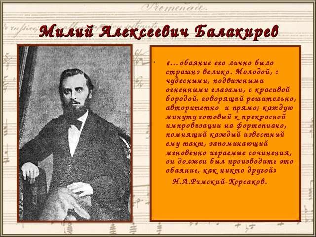 Милий Алексеевич Балакирев «…обаяние его лично было страшно велико. Молодой,...