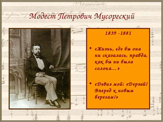 Модест Петрович Мусоргский 1839 -1881 «Жизнь, где бы она ни сказалась, правда...