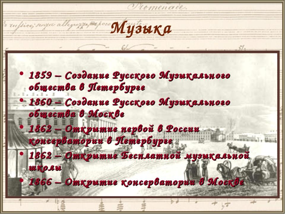 Музыка 1859 – Создание Русского Музыкального общества в Петербурге 1860 – Соз...