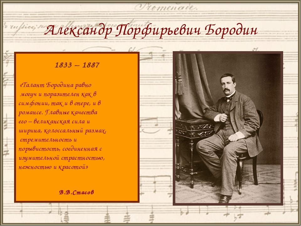 Александр Порфирьевич Бородин 1833 – 1887 «Талант Бородина равно могуч и пора...
