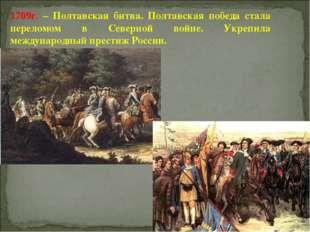 1709г. – Полтавская битва. Полтавская победа стала переломом в Северной войне