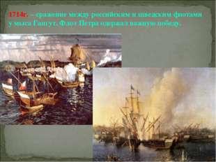 1714г. – сражение между российским и шведским флотами у мыса Гангут. Флот Пет