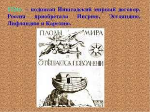 1721г. – подписан Ништадский мирный договор. Россия приобретала Ингрию, Эстля