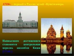 1719г. – первый в России музей –Кунсткамера. Наивысшим достижением становится