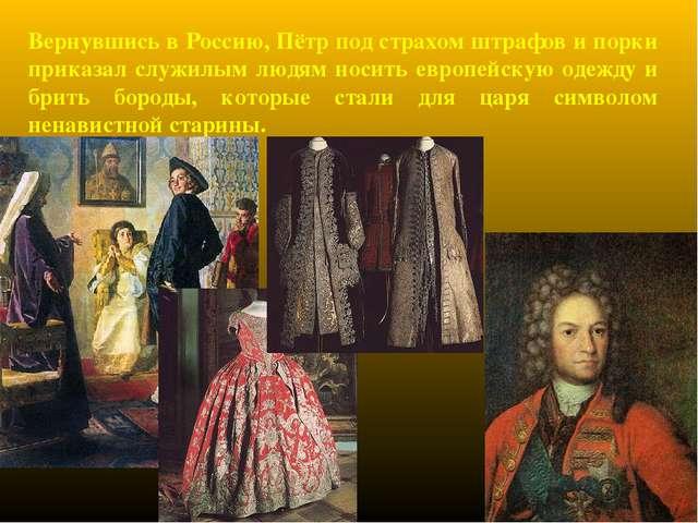 Вернувшись в Россию, Пётр под страхом штрафов и порки приказал служилым людям...