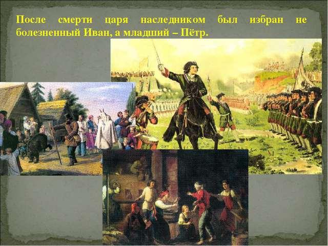 После смерти царя наследником был избран не болезненный Иван, а младший – Пётр.