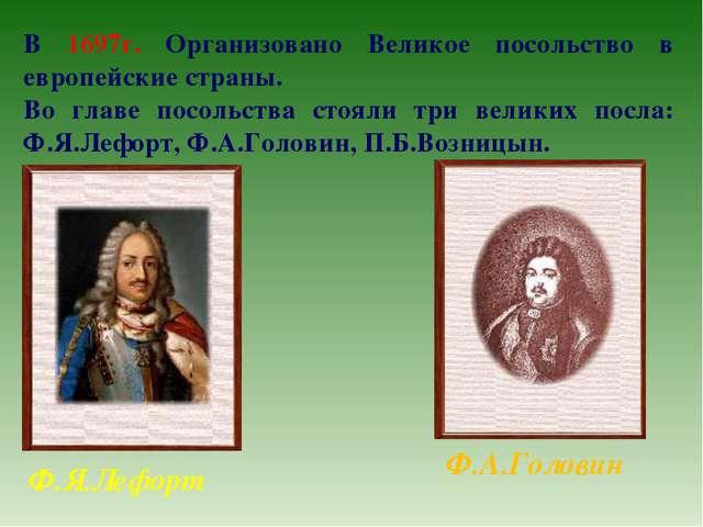 В 1697г. Организовано Великое посольство в европейские страны. Во главе посол...