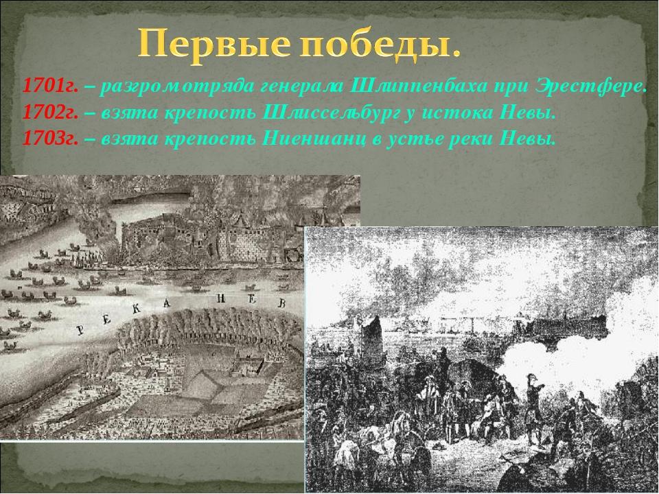 1701г. – разгром отряда генерала Шлиппенбаха при Эрестфере. 1702г. – взята кр...