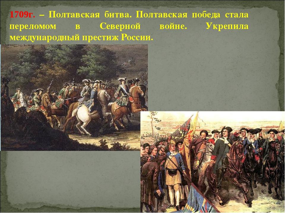 1709г. – Полтавская битва. Полтавская победа стала переломом в Северной войне...