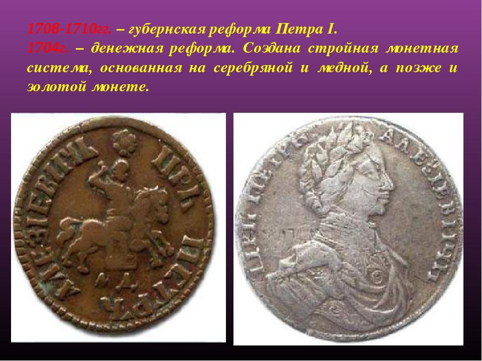 1708-1710гг. – губернская реформа Петра I. 1704г. – денежная реформа. Создана...