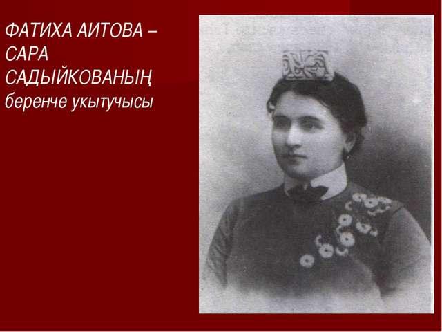 ФАТИХА АИТОВА – САРА САДЫЙКОВАНЫҢ беренче укытучысы