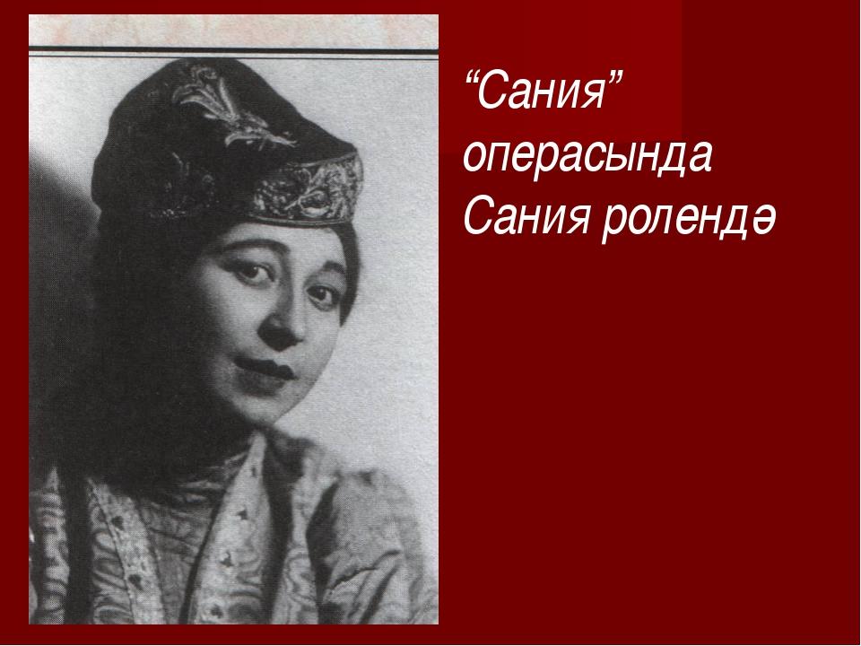 """""""Сания"""" операсында Сания ролендә"""