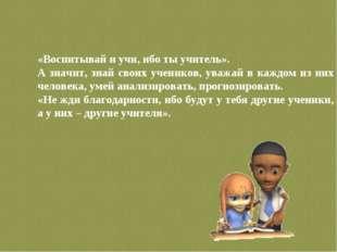 «Воспитывай и учи, ибо ты учитель». А значит, знай своих учеников, уважай в к